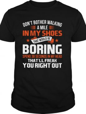 Don't Bother Walking A Mile In My Shoes That Would Be Boring Spend 30 Seconds In My Head That'll Freak You Right Out shirt