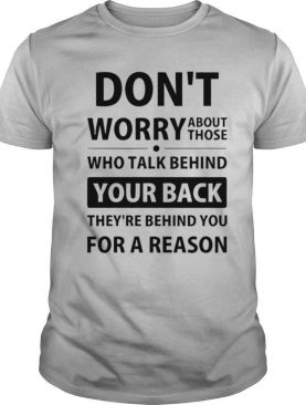 Dont Worry About Those Who Talk Behind Your Back shirt