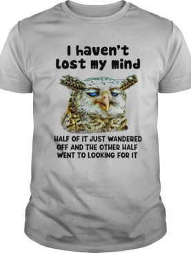 I Haven't Lost My Mind Half Of It Just Wandered Off And The Other Half Went To Looking For It shirt