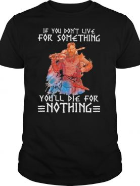 If You Don't Live For Something, You'll Die For Nothing Quote Veteran shirt