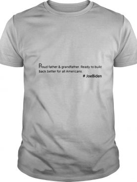 Proud Father And Grandfather Ready To Build Back Better For All Americans #JoeBiden shirt