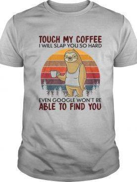 Sloth Touch My Coffee I Will Slap You So Hard Even Google Won't Be Able To Find You Vintage shirt