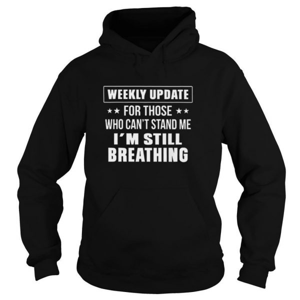 Weekly Update For Those Who Cant Stand Me Im Still Breathing shirt