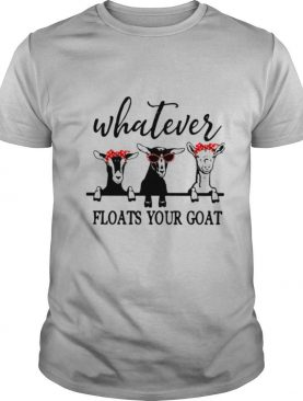 Whatever Floats Your Goat shirt
