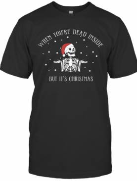 When Youre Dead Inside But Its Christmas Skeleton T-Shirt