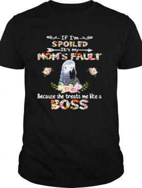 African Grey If I'm Spoiled It's My Mom's Fault Because She Treats Me Like A Boss shirt
