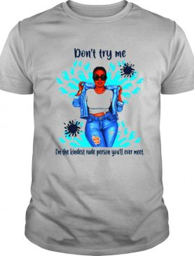 Don't Try Me I'm The Kindest Rude Person You'll Ever Meet shirt