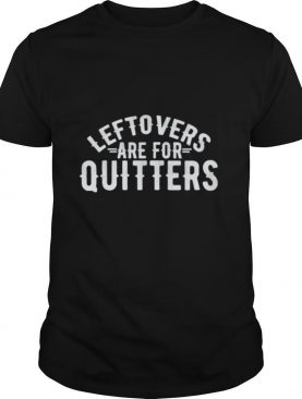 Leftovers Are For Quitter Foodie shirt