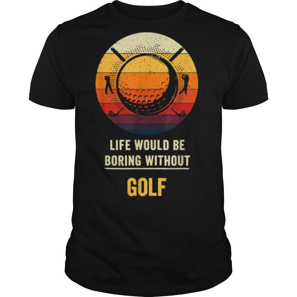 Life Would Be Boring Without Golf shirt0