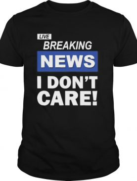 Live Breaking News I Don't Care shirt