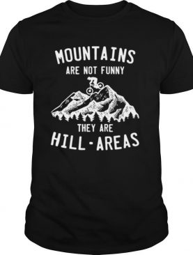 Mountain Biking Mountains Are Not Funny They Are Hill Areas shirt