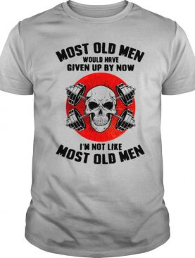 Skull Most Old Men Would Have Given Up By Now I'm Not Like Most Old Men shirt