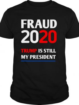 Trump is Still My President Fraud 2020 Rigged Stop Steal shirt