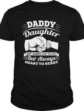 Daddy and daughter not always eye to eye but always eye to eye but always heart to heart shirt
