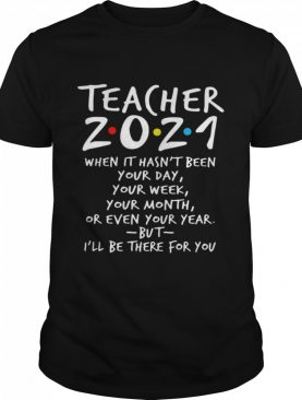 I'll Be There For You Teacher 2021 When It Hasn't Been Your Day Your Week Your Month Or Even Your Year shirt