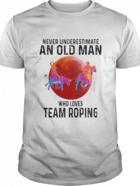 Never Underestimate An Old Man Who Loves Team Roping shirt