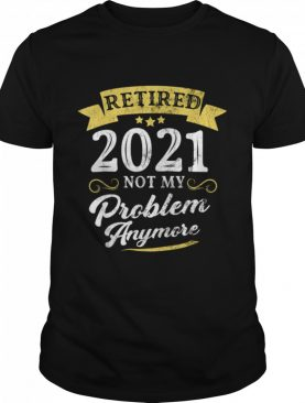 Retired 2021 Not My Problem Anymore Retirement Party shirt