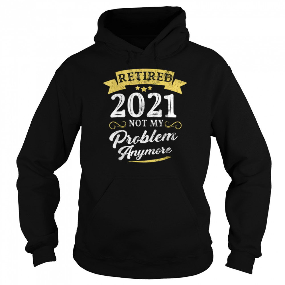 Retired 2021 Not My Problem Anymore Retirement Party  Unisex Hoodie