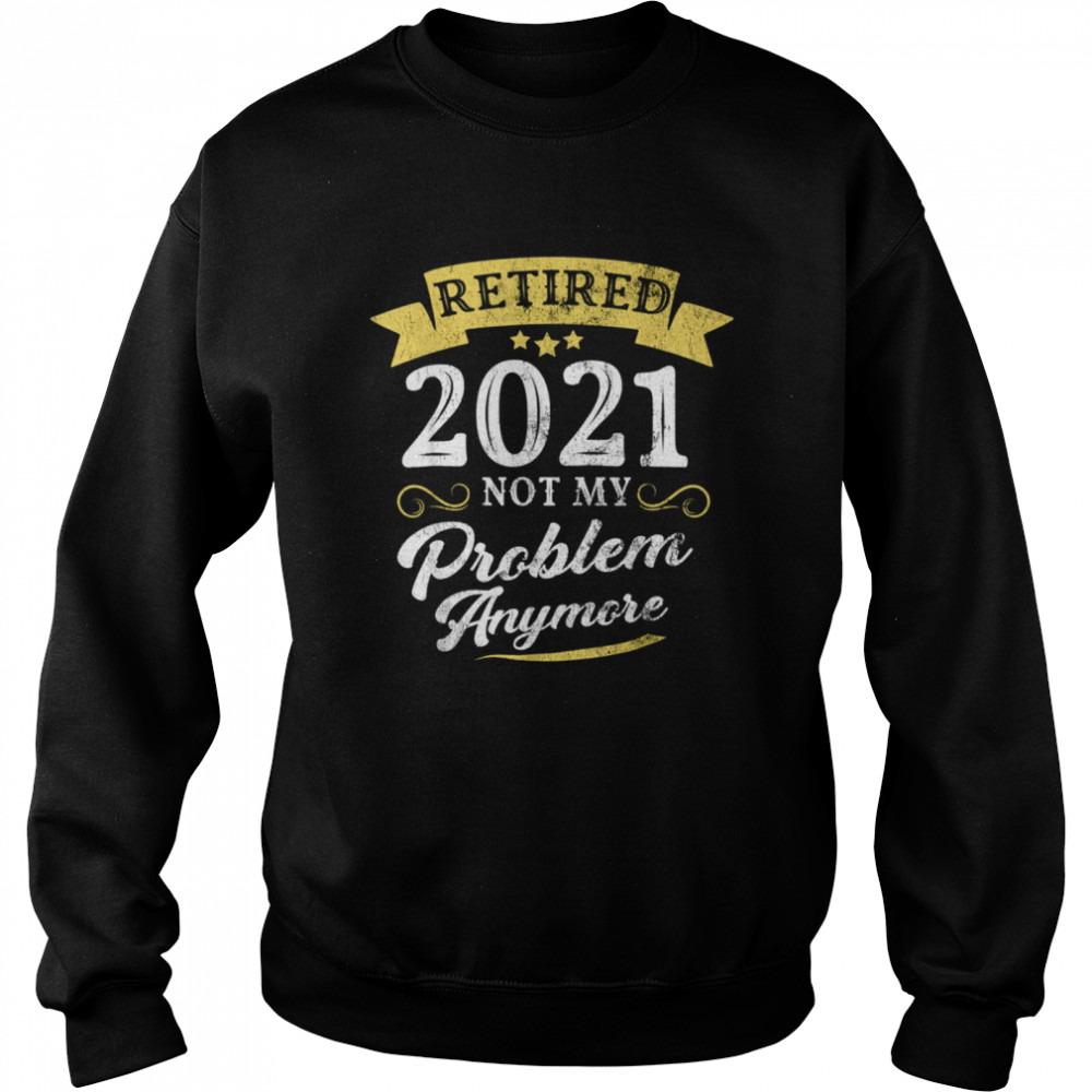 Retired 2021 Not My Problem Anymore Retirement Party  Unisex Sweatshirt