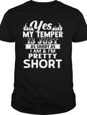Yes, My Temper Is Just As Short As I Am & I'm Pretty Short shirt