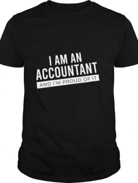 I Am An Accountant And Im Proud Of It shirt