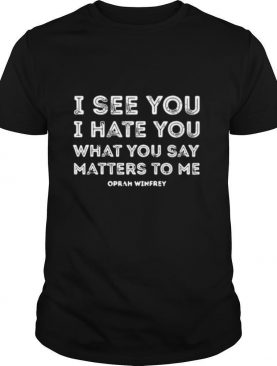 I see you I hate you what you say matters to me oprah winfrey shirt