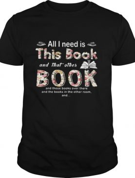 All I Need Is This Book And That Orther Book And Those Books Over There And The Books In The Other Room shirt