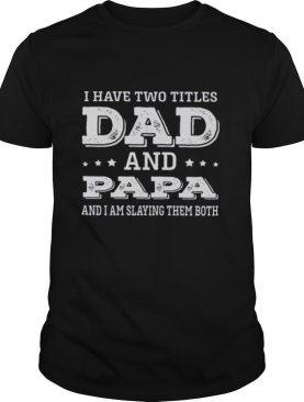 I Have Two Titles Dad And Papa And I Am Slaying Them Both shirt