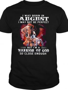 I Was Born In August I May Not Be Perfect But Im A Warrior Of God So Close Enough shirt