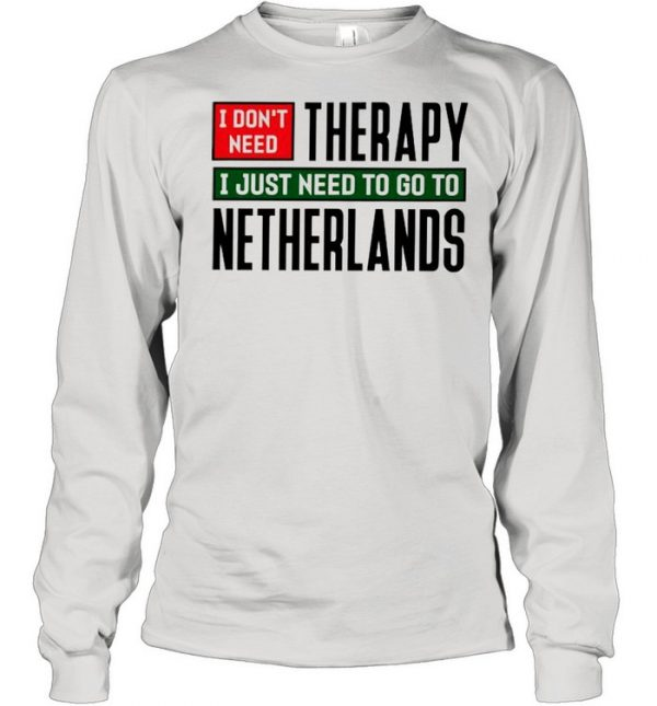 I dont need therapy I just need to go to Netherlands  Long Sleeved T-shirt