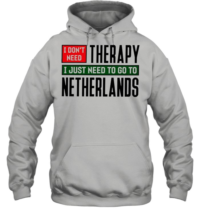 I dont need therapy I just need to go to Netherlands  Unisex Hoodie