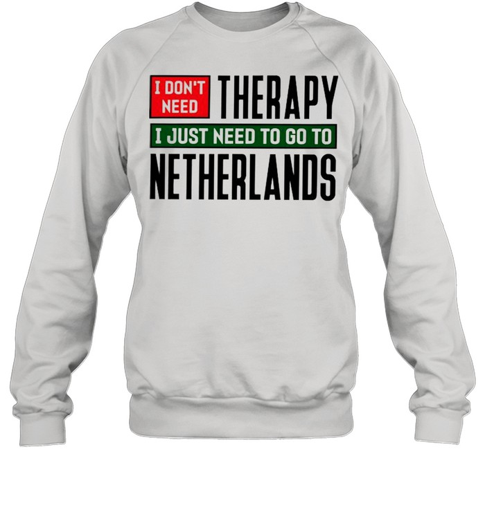 I dont need therapy I just need to go to Netherlands  Unisex Sweatshirt