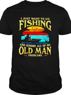 I just want to go fishing and ignore all of my old man problems vintage shirt