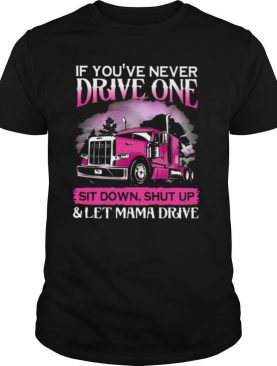 If You've Never Drive One Sit Down Shut Up And Let Mama Drive shirt