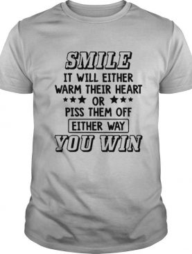 Smile It Will Either Warm Their Heart Or Piss Them Off Either Way You Win Shirt