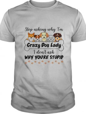 Stop Asking Why I'm Crazy Dog Lady I Don't Ask Why You're Stupid Shirt
