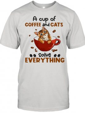 A Cup Of Coffee And Cats Solve Everything shirt