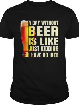 A day without beer is like just kidding have no idea shirt