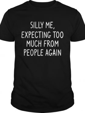 Silly Me Expecting Too Much From People Again Tshirt