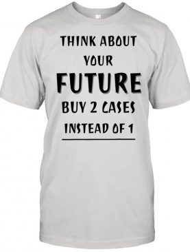 Think About Your Future Buy 2 Cases Instead Of 1 Shirt