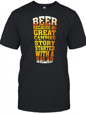Beer Because No Great Camping Story Stared With A Salad Shirt
