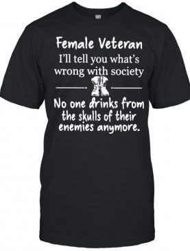 Female Veteran I'll Tell You What's Wrong With Society No ONe Drinks From The Skulls Of Their Enemies Anymore Shirt