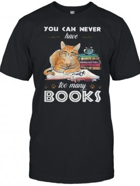 Funny cat you can never have too many books shirt