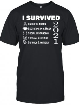 I Survived Online Classes Lecturing In A Mask Social Distancing Virtual Meetings So Much Sanitizer 2021 Shirt