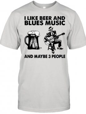 I like beer and Blues music and maybe 3 people shirt