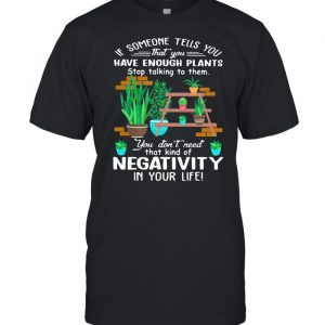 If Someone Tells You That You Have Enough Plants Stop Talking To Them You Don't Need That Kind Of Negativity In Your Life Shirt Classic Men's T-shirt