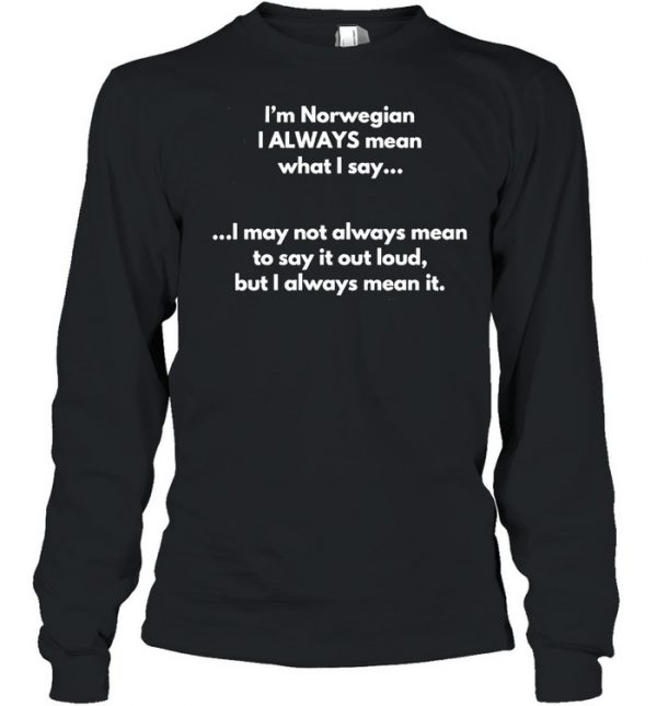 I'm Norwegian I Always Mean What I Say I May Not Always Mean To Say It Out Loud But I Always Mean It T- Long Sleeved T-shirt